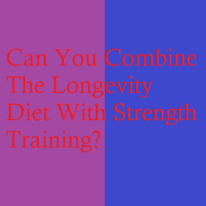 Can You Combine The Longevity Diet With Strength Training?