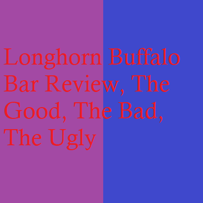 Longhorn Buffalo Bar Review, The Good, The Bad, The Ugly