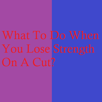 What To Do When You Lose Strength On A Cut?