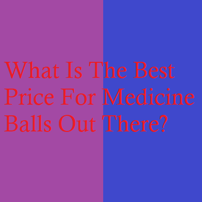 What Is The Best Price For Medicine Balls Out There?