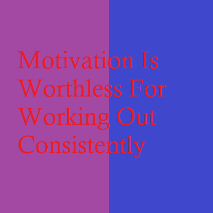 Motivation Is Worthless For Working Out Consistently
