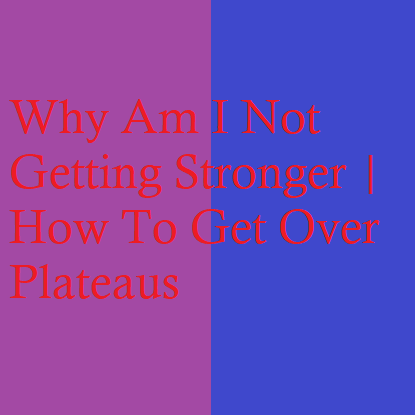 Why Am I Not Getting Stronger | How To Get Over Plateaus