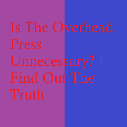 Is The Overhead Press Unnecessary? | Find Out The Truth