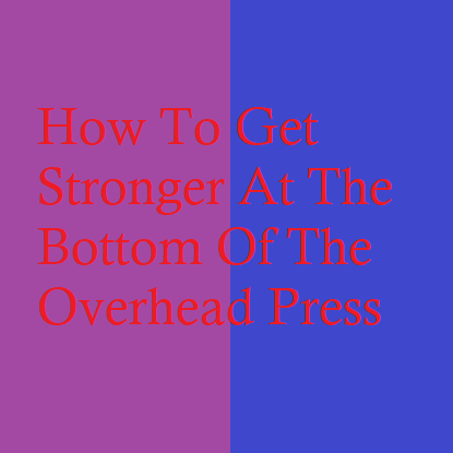 How To Get Stronger At The Bottom Of The Overhead Press