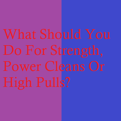 What Should You Do For Strength, Power Cleans Or High Pulls?