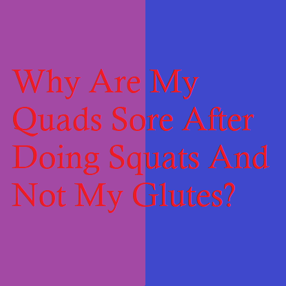 Why Are My Quads Sore After Doing Squats And Not My Glutes?