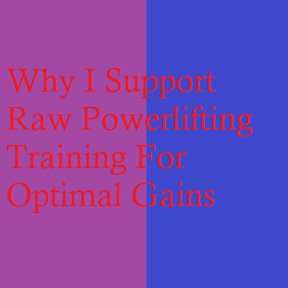 Why I Support Raw Powerlifting Training For Optimal Gains