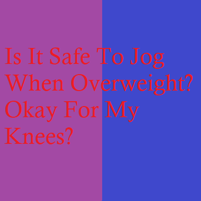 Is It Safe To Jog When Overweight? Okay For My Knees?
