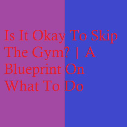 Is It Okay To Skip The Gym? | A Blueprint On What To Do