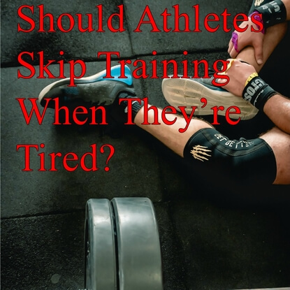 Should Athletes Skip Training When They're Tired?