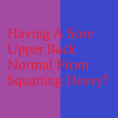 Having A Sore Upper Back Normal From Squatting Heavy?