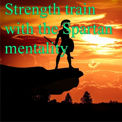 Transform Your Strength Training With The Spartan Mentality