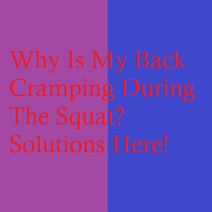 Why Is My Back Cramping During The Squat? Solutions Here!