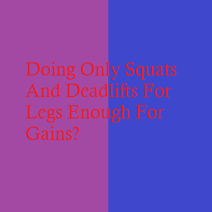 Doing Only Squats And Deadlifts For Legs Enough For Gains?
