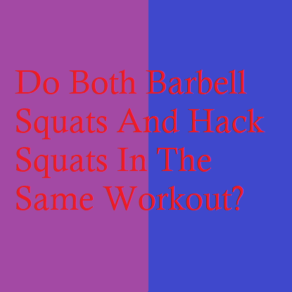 Do Both Barbell Squats And Hack Squats In The Same Workout?