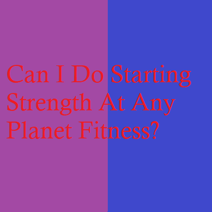 Can I Do Starting Strength At Any Planet Fitness?