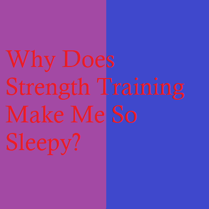 Why Does Strength Training Make Me So Sleepy?