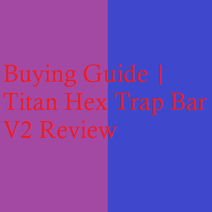Buying Guide | Titan Hex Trap Bar V2 Review