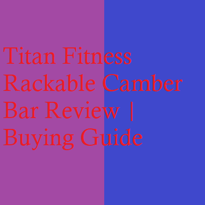 Titan Fitness Rackable Camber Bar Review | Buying Guide