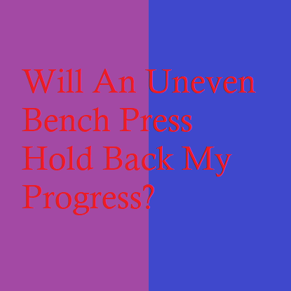 Will An Uneven Bench Press Hold Back My Progress?