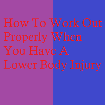 How To Work Out Properly When You Have A Lower Body Injury