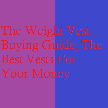 The Weight Vest Buying Guide, The Best Vests For Your Money
