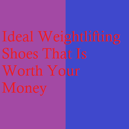 Ideal Weightlifting Shoes That Is Worth Your Money