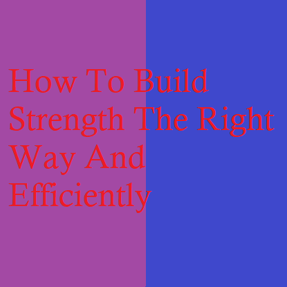 How To Build Strength The Right Way And Efficiently