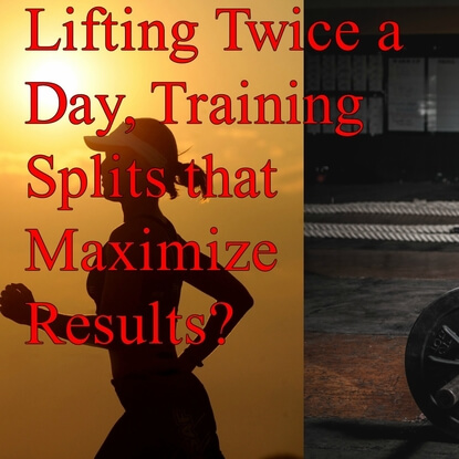 Lifting Twice a Day, Training Splits that Maximize Results?