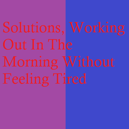 Solutions | Working Out In The Morning Without Feeling Tired
