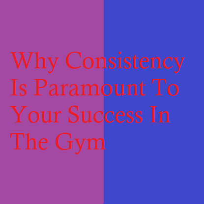 Why Consistency Is Paramount To Your Success In The Gym